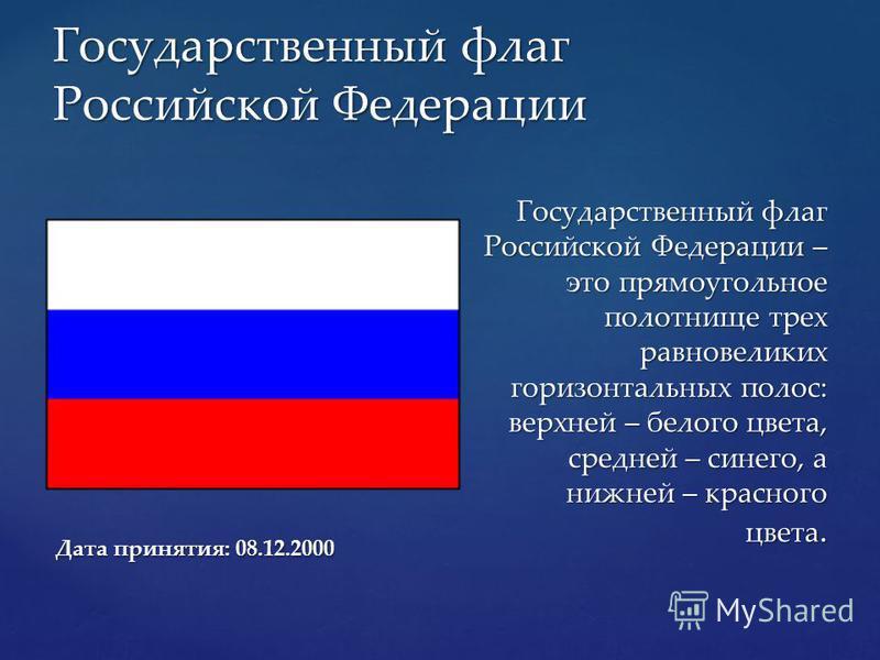 Государственный флаг Российской Федерации Дата принятия: 08.12.2000 Государственный флаг Российской Федерации – это прямоугольное полотнище трех равновеликих горизонтальных полос: верхней – белого цвета, средней – синего, а нижней – красного цвета.