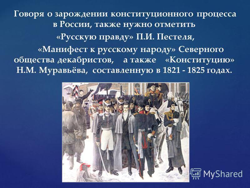 Говоря о зарождении конституционного процесса в России, также нужно отметить «Русскую правду» П.И. Пестеля, «Манифест к русскому народу» Северного общества декабристов, а также «Конституцию» Н.М. Муравьёва, составленную в 1821 - 1825 годах.