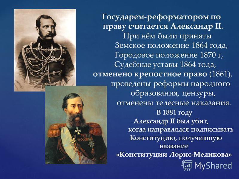 Государем-реформатором по праву считается Александр II. При нём были приняты Земское положение 1864 года, Городовое положение 1870 г, Судебные уставы 1864 года, отменено крепостное право (1861), проведены реформы народного образования, цензуры, отмен