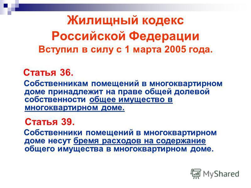 Жилищный кодекс Российской Федерации Вступил в силу с 1 марта 2005 года. Статья 36. Собственникам помещений в многоквартирном доме принадлежит на праве общей долевой собственности общее имущество в многоквартирном доме. Статья 39. Собственники помеще