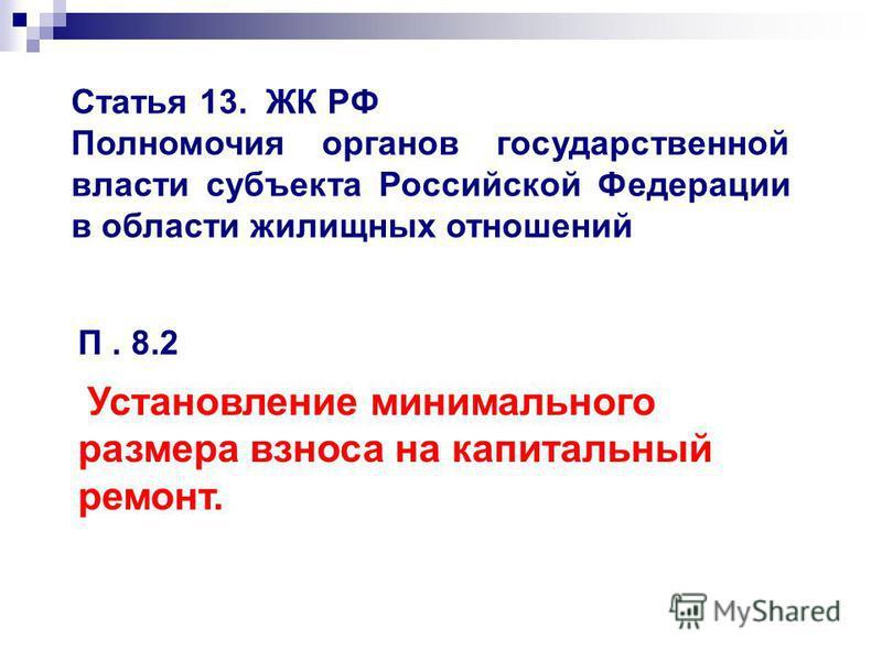 Статья 13. ЖК РФ Полномочия органов государственной власти субъекта Российской Федерации в области жилищных отношений П. 8.2 Установление минимального размера взноса на капитальный ремонт.