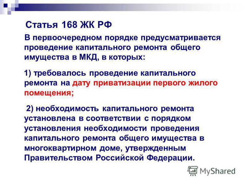 Статья 168 ЖК РФ В первоочередном порядке предусматривается проведение капитального ремонта общего имущества в МКД, в которых: 1) требовалось проведение капитального ремонта на дату приватизации первого жилого помещения; 2) необходимость капитального