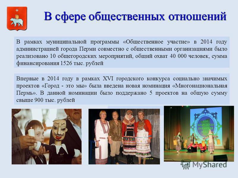 В сфере общественных отношений В рамках муниципальной программы «Общественное участие» в 2014 году администрацией города Перми совместно с общественными организациями было реализовано 10 общегородских мероприятий, общий охват 40 000 человек, сумма фи