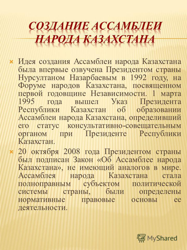 Идея создания Ассамблеи народа Казахстана была впервые озвучена Президентом страны Нурсултаном Назарбаевым в 1992 году, на Форуме народов Казахстана, посвященном первой годовщине Независимости. 1 марта 1995 года вышел Указ Президента Республики Казах