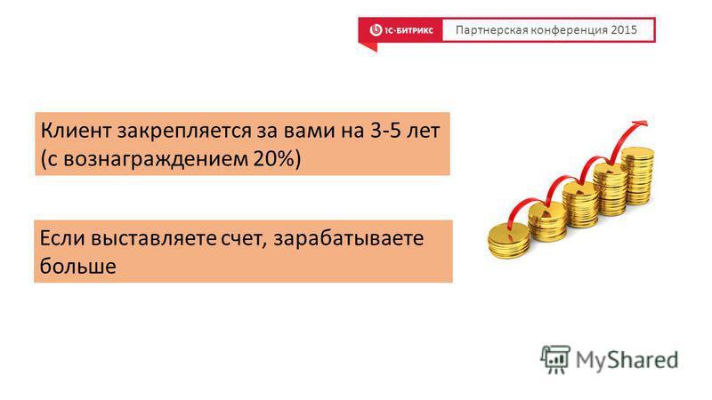 Клиент закрепляется за вами на 3-5 лет (с вознаграждением 20%) Партнерская конференция 2015 Если выставляете счет, зарабатываете больше