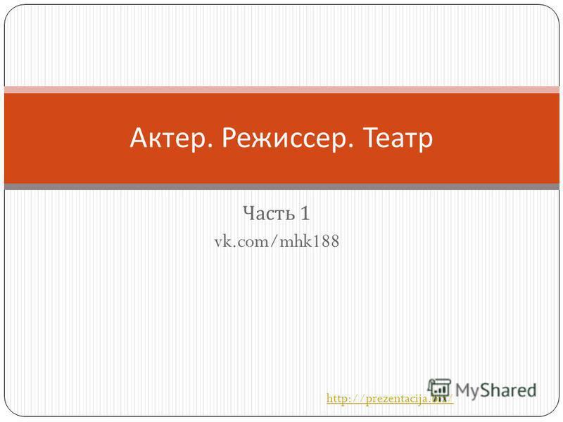 Часть 1 vk.com/mhk188 Актер. Режиссер. Театр http://prezentacija.biz/