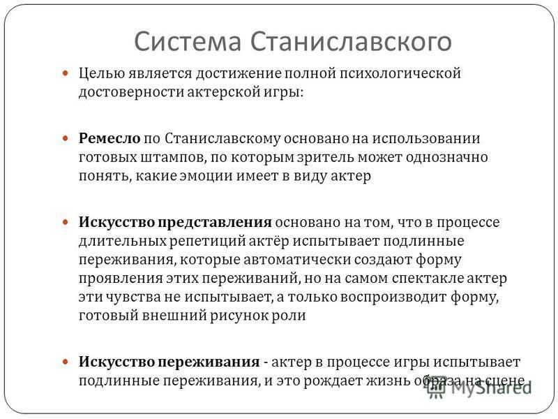 Система Станиславского Целью является достижение полной психологической достоверности актерской игры : Ремесло по Станиславскому основано на использовании готовых штампов, по которым зритель может однозначно понять, какие эмоции имеет в виду актер Ис