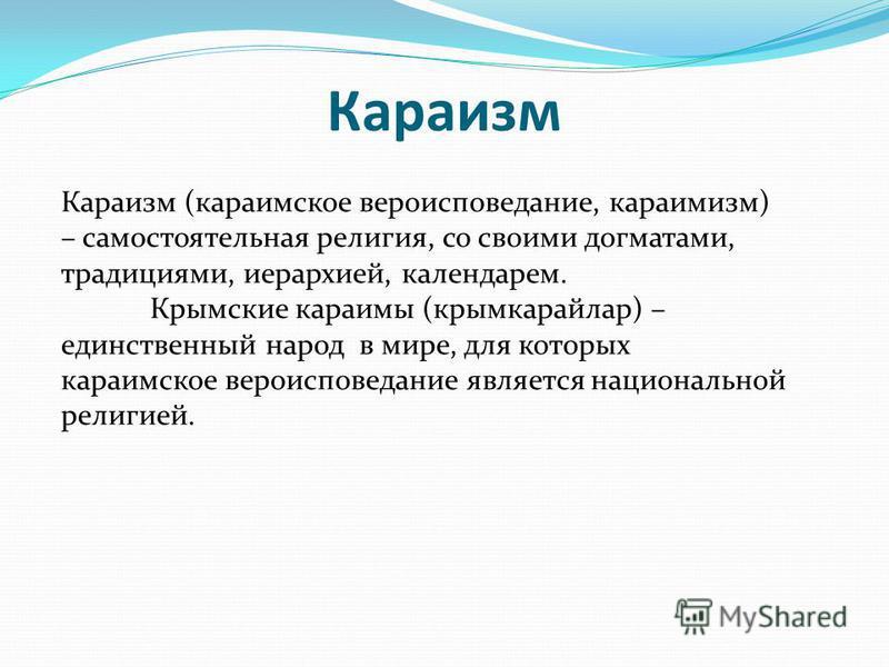 Караизм (караимское вероисповедание, караимизм) – самостоятельная религия, со своими догматами, традициями, иерархией, календарем. Крымские караимы (крымкарайлар) – единственный народ в мире, для которых караимское вероисповедание является национальн