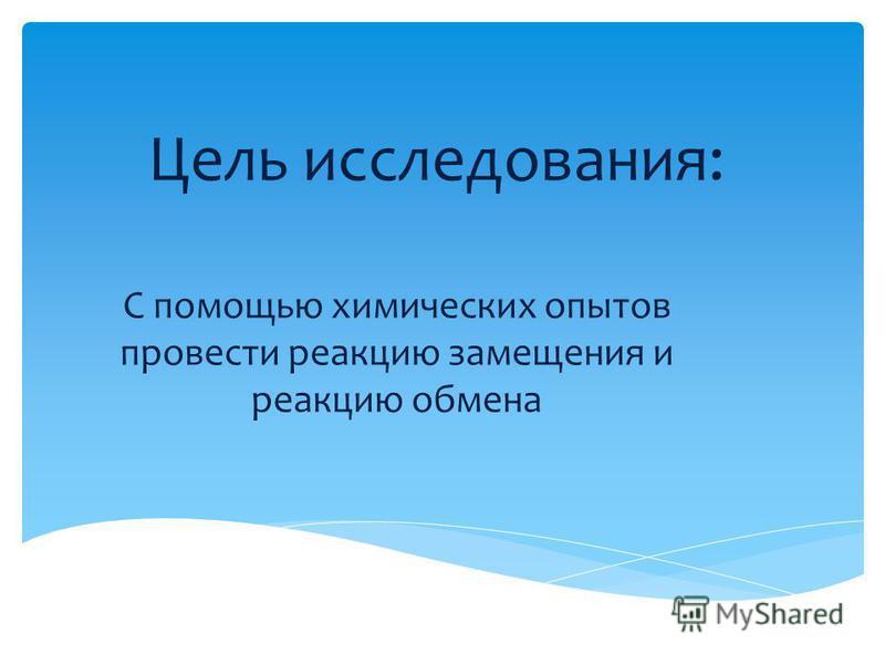 Цель исследования: С помощью химических опытов провести реакцию замещения и реакцию обмена