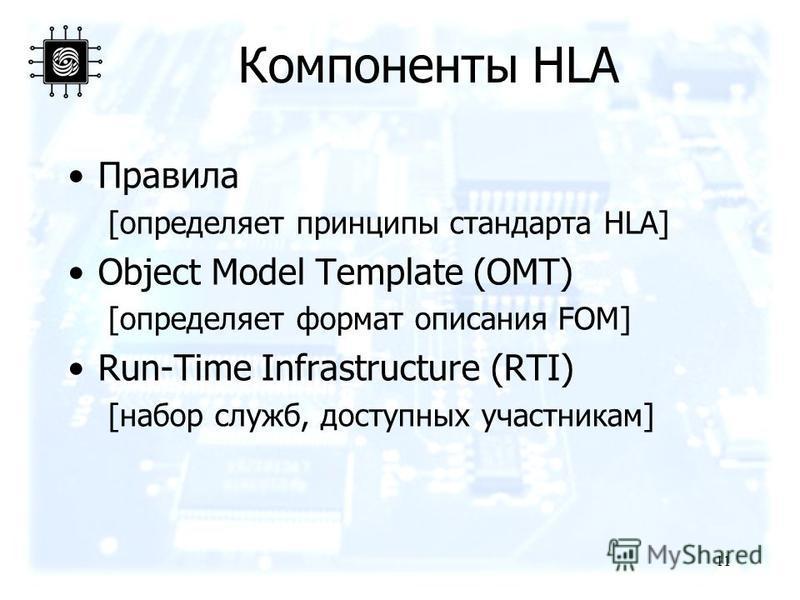 Компоненты HLA Правила [определяет принципы стандарта HLA] Object Model Template (OMT) [определяет формат описания FOM] Run-Time Infrastructure (RTI) [набор служб, доступных участникам] 11