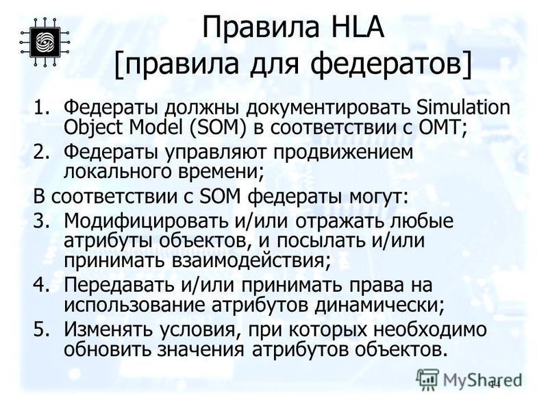 Правила HLA [правила для федератов] 1. Федераты должны документировать Simulation Object Model (SOM) в соответствии с OMT; 2. Федераты управляют продвижением локального времени; В соответствии с SOM федераты могут: 3. Модифицировать и/или отражать лю