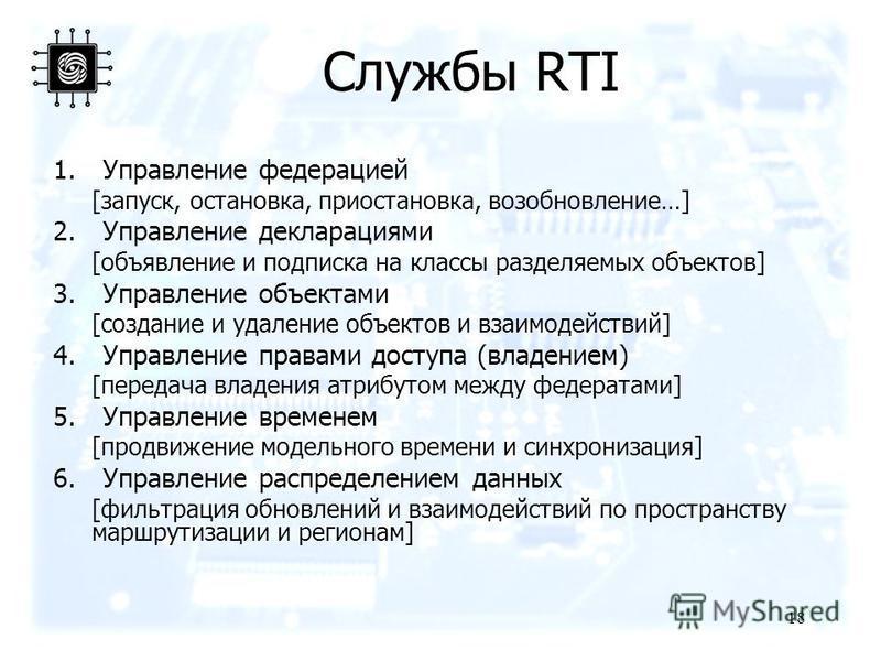 Службы RTI 1. Управление федерацией [запуск, остановка, приостановка, возобновление…] 2. Управление декларациями [объявление и подписка на классы разделяемых объектов] 3. Управление объектами [создание и удаление объектов и взаимодействий] 4. Управле