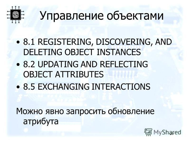 Управление объектами 8.1 REGISTERING, DISCOVERING, AND DELETING OBJECT INSTANCES 8.2 UPDATING AND REFLECTING OBJECT ATTRIBUTES 8.5 EXCHANGING INTERACTIONS Можно явно запросить обновление атрибута 20