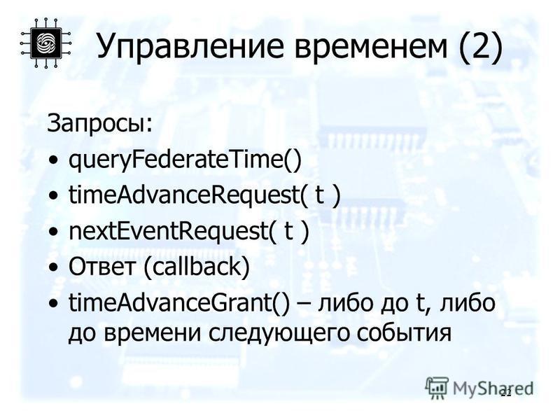 Управление временем (2) Запроcы: queryFederateTime() timeAdvanceRequest( t ) nextEventRequest( t ) Ответ (callback) timeAdvanceGrant() – либо до t, либо до времени следующего события 22