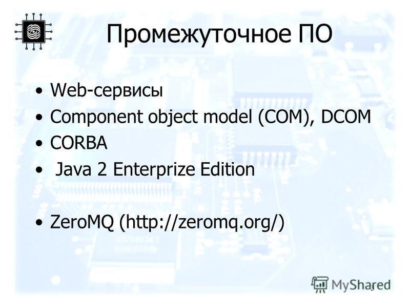 Промежуточное ПО Web-сервисы Component object model (COM), DCOM CORBA Java 2 Enterprize Edition ZeroMQ (http://zeromq.org/) 3