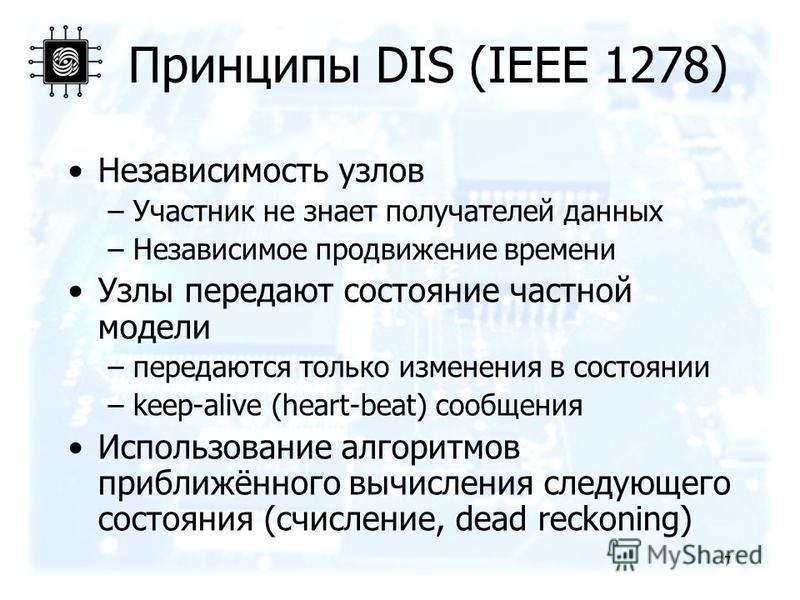 Принципы DIS (IEEE 1278) Независимость узлов –Участник не знает получателей данных –Независимое продвижение времени Узлы передают состояние частной модели –передаются только изменения в состоянии –keep-alive (heart-beat) сообщения Использование алгор