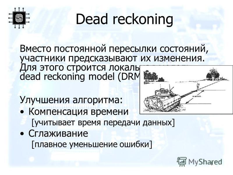 Dead reckoning Вместо постоянной пересылки состояний, участники предсказывают их изменения. Для этого строится локальная модель dead reckoning model (DRM). Улучшения алгоритма: Компенсация времени [учитывает время передачи данных] Сглаживание [плавно