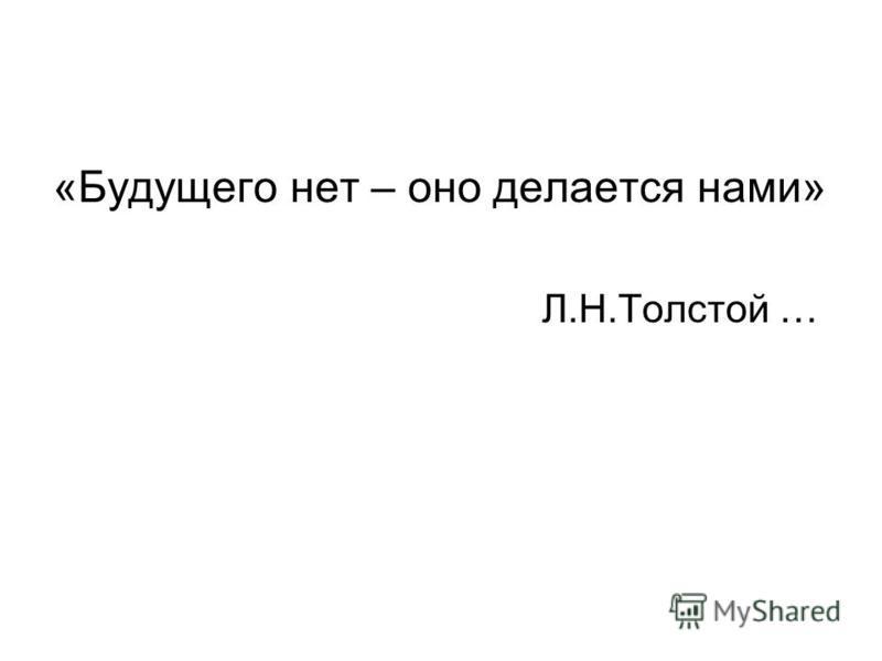 «Будущего нет – оно делается нами» Л.Н.Толстой …