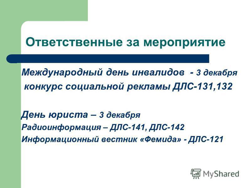 Ответственные за мероприятие Международный день инвалидов - 3 декабря конкурс социальной рекламы ДЛС-131,132 День юриста – 3 декабря Радиоинформация – ДЛС-141, ДЛС-142 Информационный вестник «Фемида» - ДЛС-121