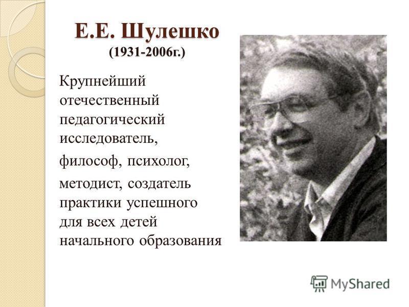 Е.Е. Шулешко (1931-2006 г.) Крупнейший отечественный педагогический исследователь, философ, психолог, методист, создатель практики успешного для всех детей начального образования
