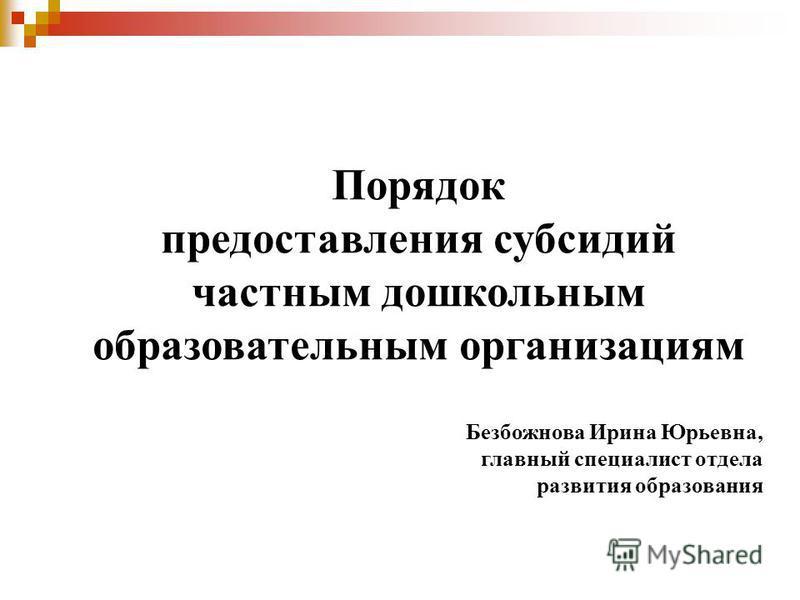 Порядок предоставления субсидий частным дошкольным образовательным организациям Безбожнова Ирина Юрьевна, главный специалист отдела развития образования