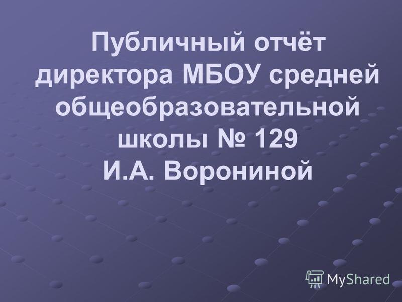 Публичный отчёт директора МБОУ средней общеобразовательной школы 129 И.А. Ворониной