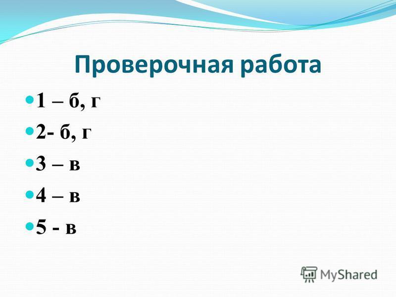 Проверочная работа 1 – б, г 2- б, г 3 – в 4 – в 5 - в