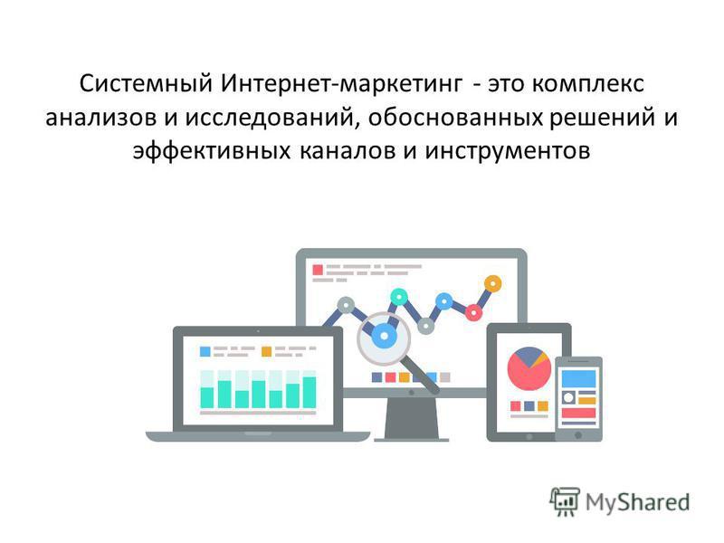 Системный Интернет-маркетинг - это комплекс анализов и исследований, обоснованных решений и эффективных каналов и инструментов