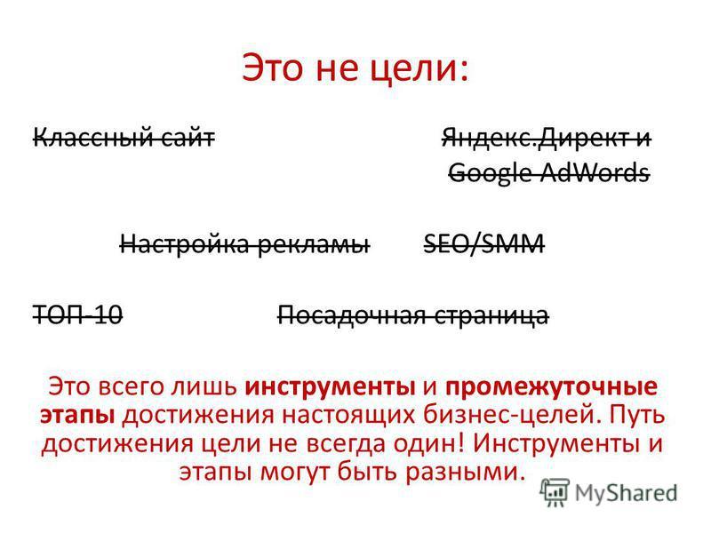 Это не цели: Классный сайт Яндекс.Директ и Google AdWords Настройка рекламы SEO/SMM ТОП-10 Посадочная страница Это всего лишь инструменты и промежуточные этапы достижения настоящих бизнес-целей. Путь достижения цели не всегда один! Инструменты и этап