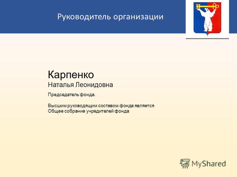 Руководитель организации Карпенко Наталья Леонидовна Председатель фонда. Высшим руководящим составом фонда является Общее собрание учредителей фонда