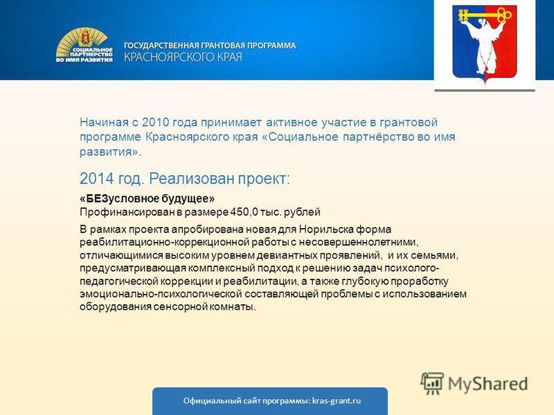 Начиная с 2010 года принимает активное участие в грантовой программе Красноярского края «Социальное партнёрство во имя развития». 2014 год. Реализован проект: «БЕЗусловное будущее» Профинансирован в размере 450,0 тыс. рублей В рамках проекта апробиро