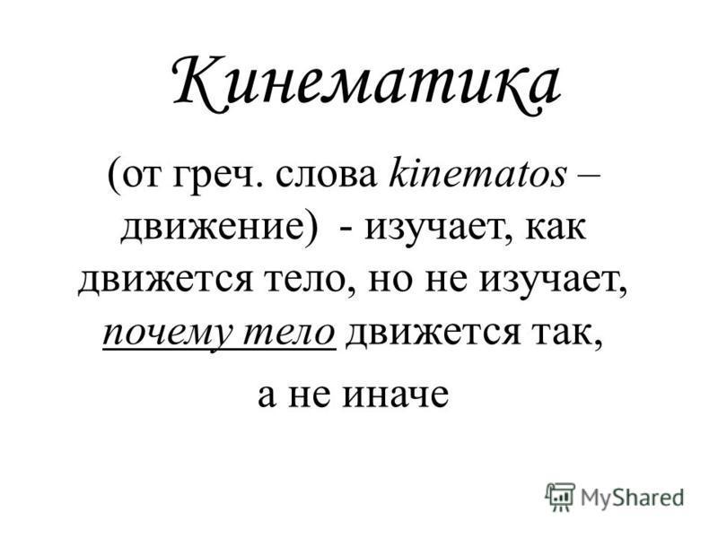 Кинематика (от греч. слова kinematos – движение) - изучает, как движется тело, но не изучает, почему тело движется так, а не иначе