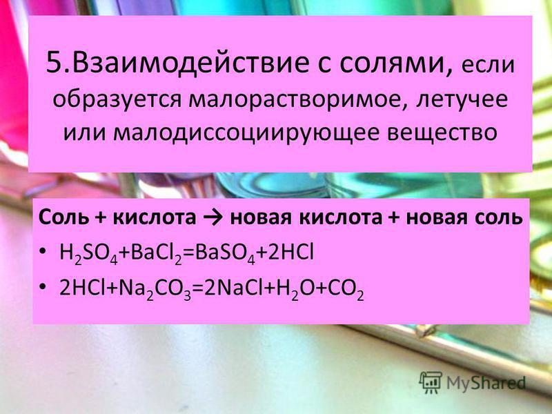 5. Взаимодействие с солями, если образуется малорастворимое, летучее или малодиссоциирующее вещество Соль + кислота новая кислота + новая соль H 2 SO 4 +BaCl 2 =BaSO 4 +2HCl 2HCl+Na 2 CO 3 =2NaCl+H 2 O+CO 2