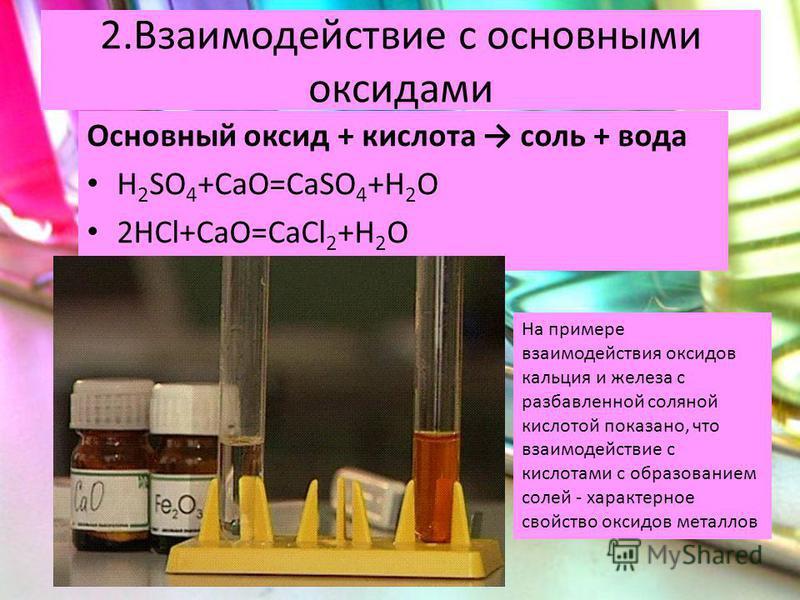 2. Взаимодействие с основными оксидами Основный оксид + кислота соль + вода H 2 SO 4 +CaO=CaSO 4 +H 2 O 2HCl+CaO=CaCl 2 +H 2 O На примере взаимодействия оксидов кальция и железа с разбавленной соляной кислотой показано, что взаимодействие с кислотами