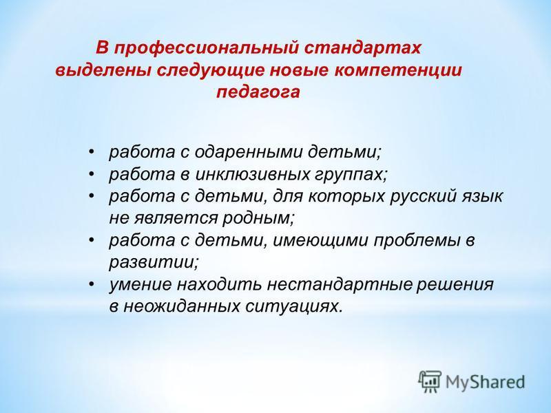 В профессиональный стандартах выделены следующие новые компетенции педагога работа с одаренными детьми; работа в инклюзивных группах; работа с детьми, для которых русский язык не является родным; работа с детьми, имеющими проблемы в развитии; умение