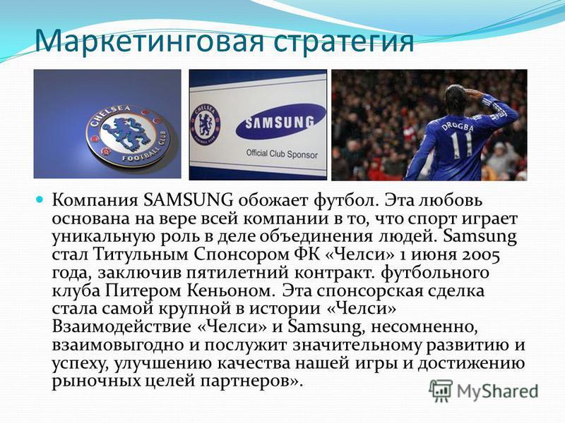 Маркетинговая стратегия Компания SAMSUNG обожает футбол. Эта любовь основана на вере всей компании в то, что спорт играет уникальную роль в деле объединония людей. Samsung стал Титульным Спонсором ФК «Челси» 1 июня 2005 года, заключив пятилетний конт