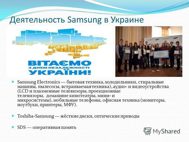 Деятельность Samsung в Украине Samsung Electronics бытовая техника, холодильники, стиральные машины, пылесосы, встраиваемая техника), аудио- и видеоустройства (LCD и плазмонные телевизоры, проекционные телевизоры, домашние кинотеатры, мини- и микроси