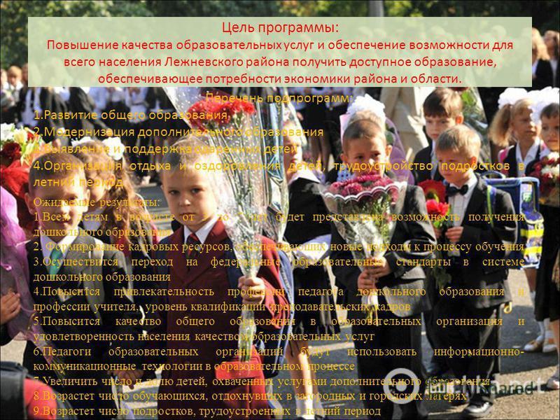 Цель программы: Повышение качества образовательных услуг и обеспечение возможности для всего населения Лежневского района получить доступное образование, обеспечивающее потребности экономики района и области. Перечень подпрограмм: 1. Развитие общего