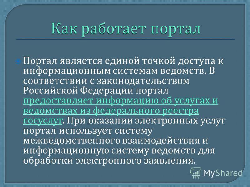 Портал является единой точкой доступа к информационным системам ведомств. В соответствии с законодательством Российской Федерации портал предоставляет информацию об услугах и ведомствах из федерального реестра госуслуг. При оказании электронных услуг
