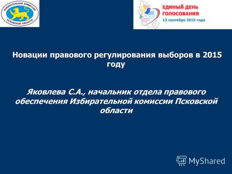 Новации правового регулирования выборов в 2015 году Яковлева С.А., начальник отдела правового обеспечения Избирательной комиссии Псковской области