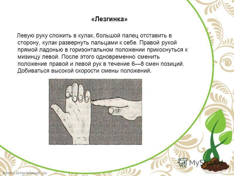 «Лезгинка» Левую руку сложить в кулак, большой палец отставить в сторону, кулак развернуть пальцами к себе. Правой рукой прямой ладонью в горизонтальном положении прикоснуться к мизинцу левой. После этого одновременно сменить положение правой и левой