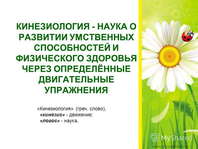 КИНЕЗИОЛОГИЯ - НАУКА О РАЗВИТИИ УМСТВЕННЫХ СПОСОБНОСТЕЙ И ФИЗИЧЕСКОГО ЗДОРОВЬЯ ЧЕРЕЗ ОПРЕДЕЛЁННЫЕ ДВИГАТЕЛЬНЫЕ УПРАЖНЕНИЯ «Кинезиология» (греч. слово), «кинезис» - движение; «логос» - наука.