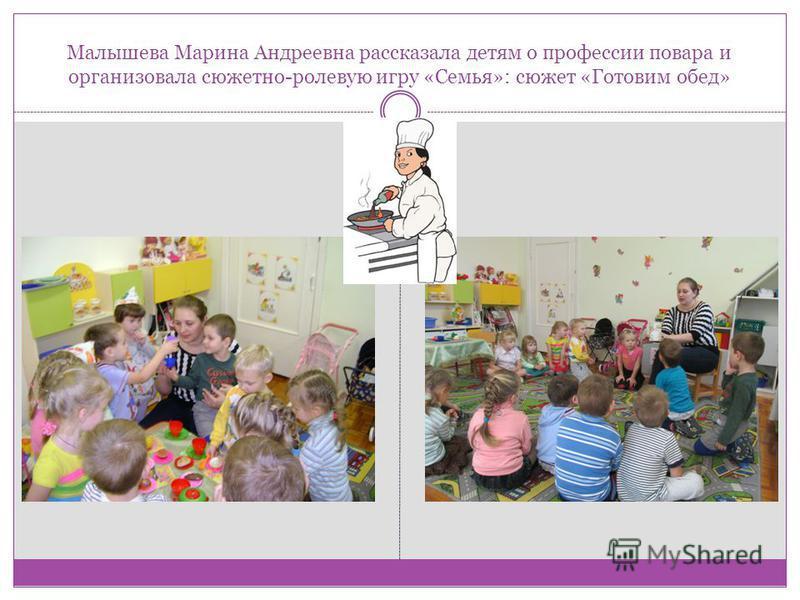 Малышева Марина Андреевна рассказала детям о профессии повара и организовала сюжетно-ролевую игру «Семья»: сюжет «Готовим обед»