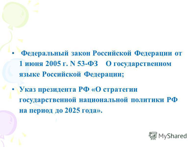 Федеральный закон Российской Федерации от 1 июня 2005 г. N 53-ФЗ О государственном языке Российской Федерации; Указ президента РФ «О стратегии государственной национальной политики РФ на период до 2025 года».