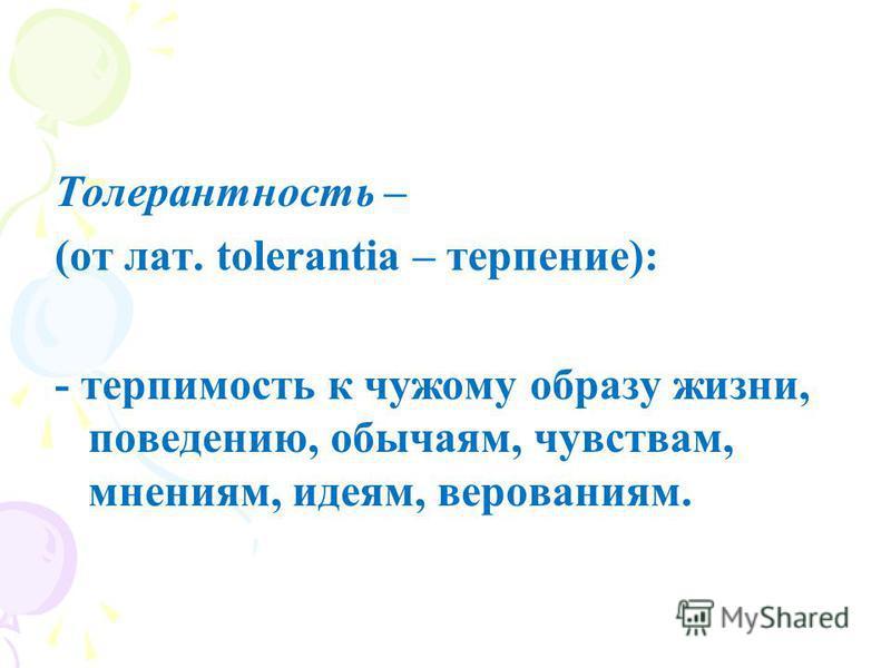 Толерантность – (от лат. tolerantia – терпение): - терпимость к чужому образу жизни, поведению, обычаям, чувствам, мнениям, идеям, верованиям.