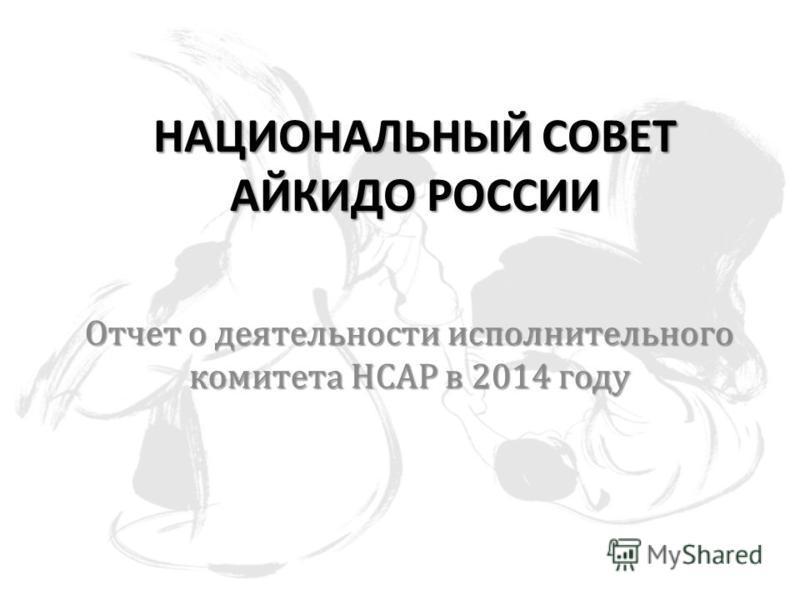 НАЦИОНАЛЬНЫЙ СОВЕТ АЙКИДО РОССИИ Отчет о деятельности исполнительного комитета НСАР в 2014 году