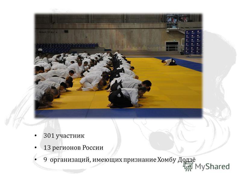 301 участник 13 регионов России 9 организаций, имеющих признание Хомбу Додзё