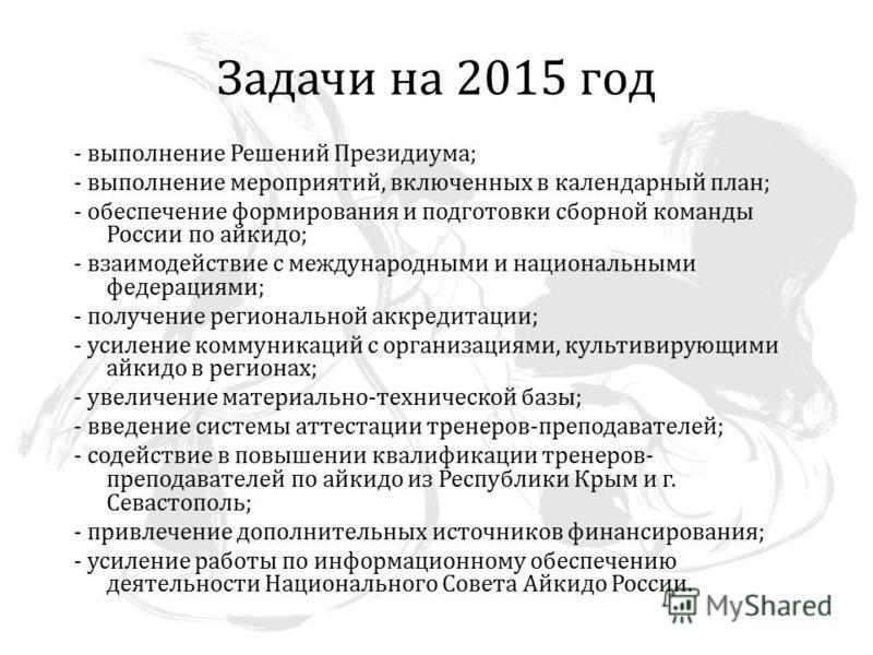 Задачи на 2015 год - выполнение Решений Президиума; - выполнение мероприятий, включенных в календарный план; - обеспечение формирования и подготовки сборной команды России по айкидо; - взаимодействие с международными и национальными федерациями; - по