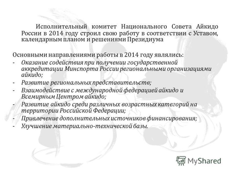 Исполнительный комитет Национального Совета Айкидо России в 2014 году строил свою работу в соответствии с Уставом, календарным планом и решениями Президиума Основными направлениями работы в 2014 году являлись: -Оказание содействия при получении госуд