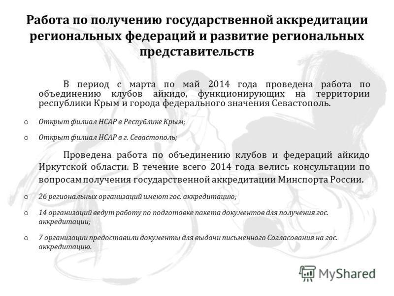 Работа по получению государственной аккредитации региональных федераций и развитие региональных представительств В период с марта по май 2014 года проведена работа по объединению клубов айкидо, функционирующих на территории республики Крым и города ф